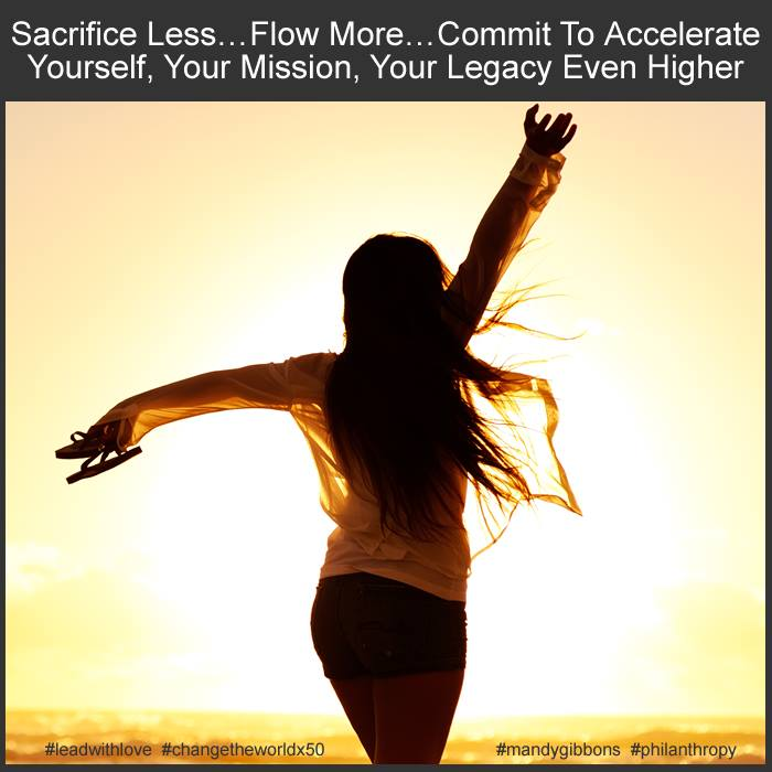 SACRIFICE LESS… FLOW MORE… COMMIT to ACCELERATE YOURSELF, YOUR MISSION, YOUR LEGACY EVEN HIGHER.
