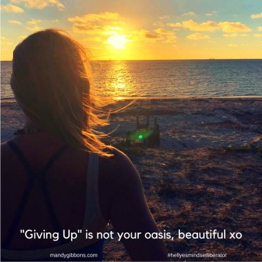 "One thing you can be sure of, beautiful, is that ""giving up"" is not your oasis."